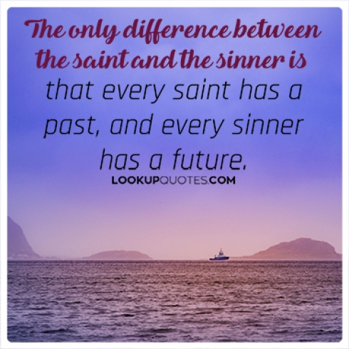 The only difference between the saint and the sinner is that every saint has a past, and every sinner has a future