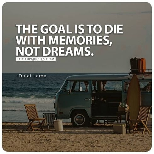 The goal is to die with memories not dreams