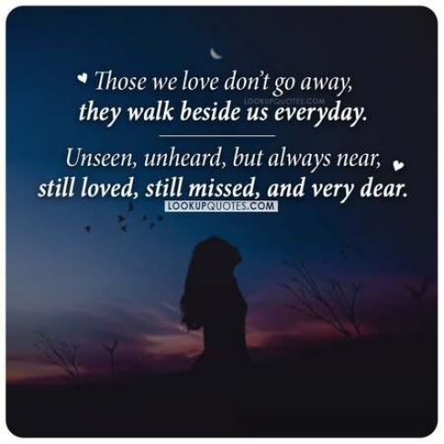 Those we love don't go away, they walk beside us every day. Unseen, unheard, but always near, still loved, still missed, and very dear