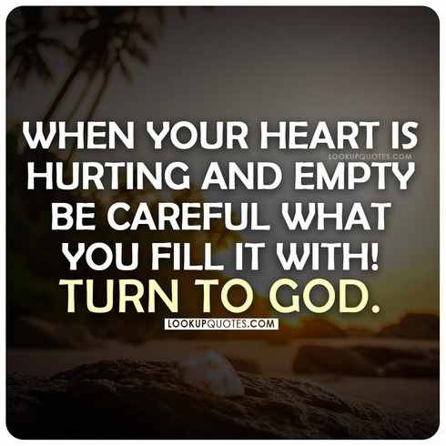 When your heart is hurting and empty be careful what you fill it with! Turn to God.