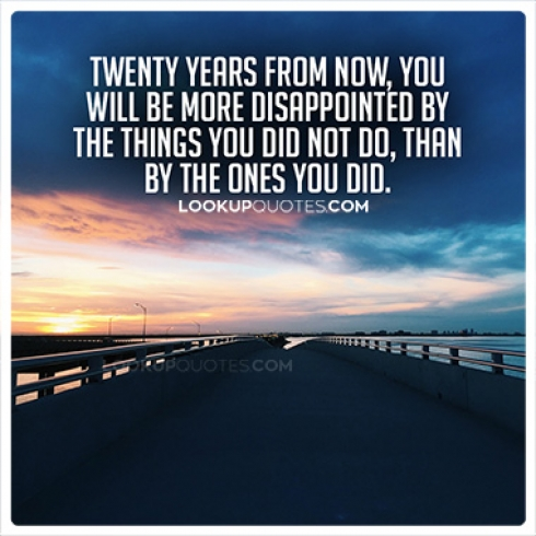 Twenty years from now, you will be more disappointed by the things you did not do, than by the ones you did.
