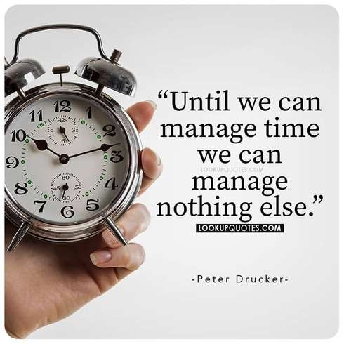 Until we can manage time we can manage nothing else.