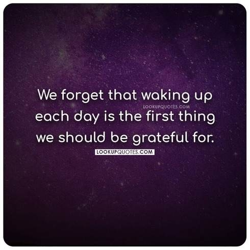 We forget that waking up each day is the first thing we should be grateful for.