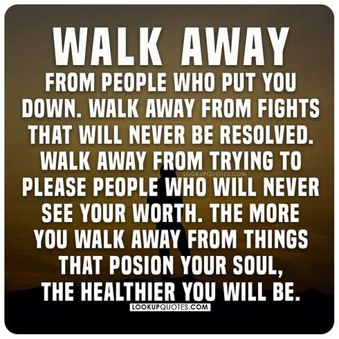 Walk away from people who put you down. Walk away from fights that will never be resolved.
