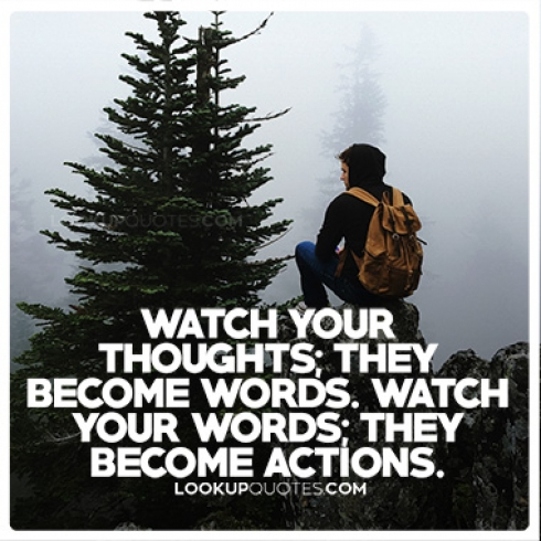 Watch your thoughts; they become words. Watch your words; they become actions.