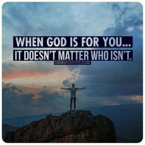 When God is for you it doesn't matter who isn't.