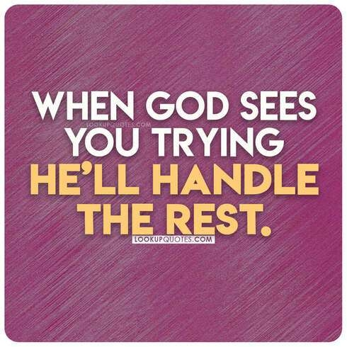 When God sees you trying He'll handle the rest.
