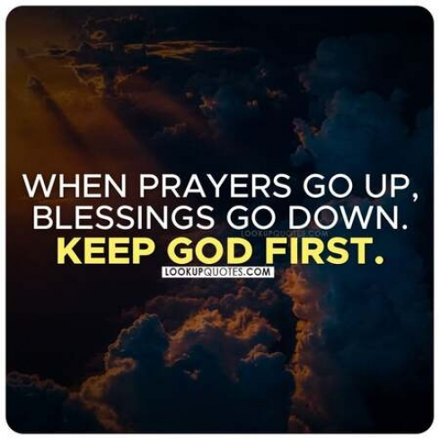 When prayers go up, blessings go down. Keep God first.
