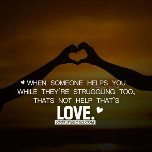 When someone helps you while they're struggling too, that's not help that's love.