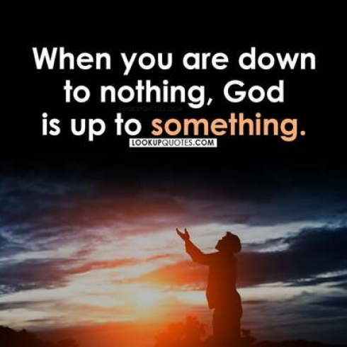 When you are down to nothing, God is up to something.