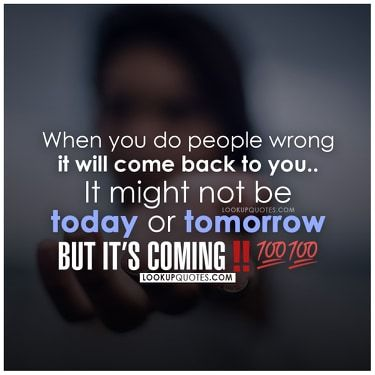 When you do people wrong, it will come back to you