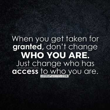 When you get taken for granted, don't change who you are. Just change who has access to who you are.