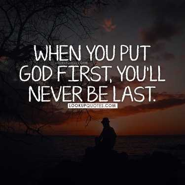 When you put God first you'll never be last.