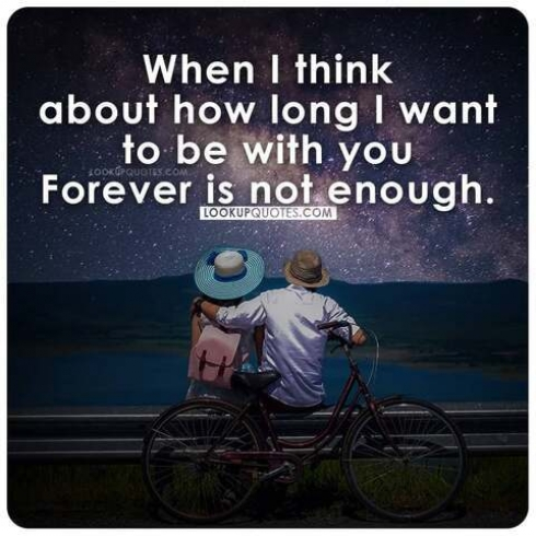 When I think about how long I want to be with you foever is not enough.