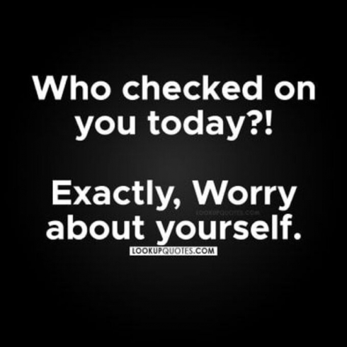 Who checked on you today? Exactly, worry about yourself.