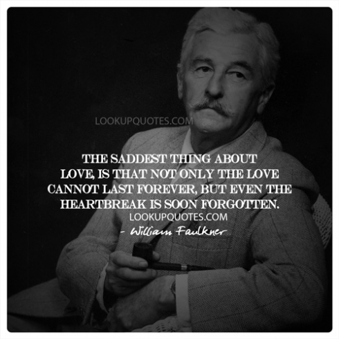 The Saddest Thing About Love Is That Not Only The Love Cannot Last Awesome William Faulkner Quotes