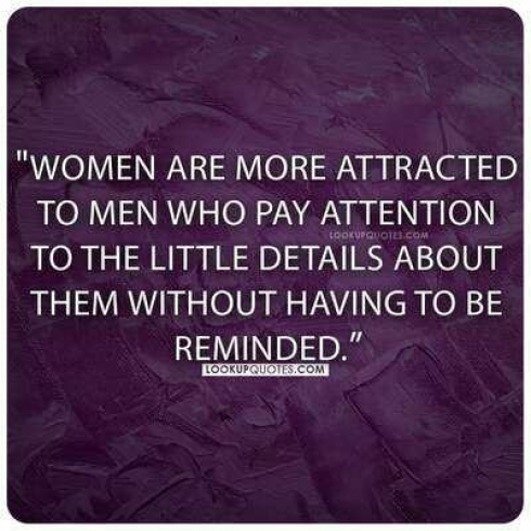 Women are more attracted to men who pay attention to the little details about them without having to be reminded.