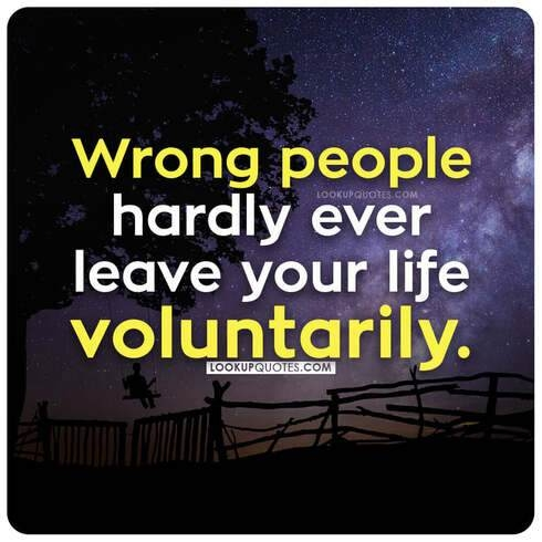 Wrong people hardly ever leave your life voluntarily.