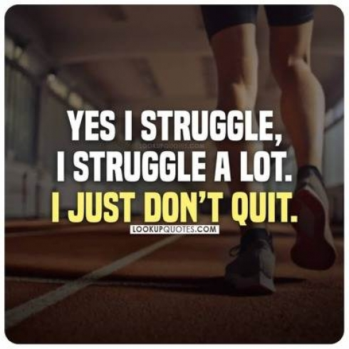 Yes I struggle, I struggle a lot. I just don't quit.