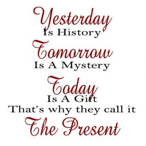 Yesterday is history, tomorrow is a mystery, today is a gift of God, which is why we call it the present.
