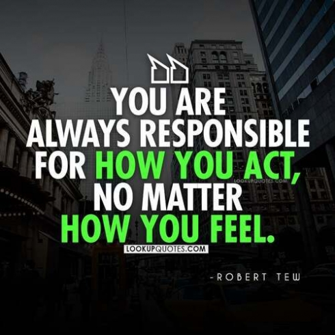 You are always responsible for how you act, no matter how you feel.