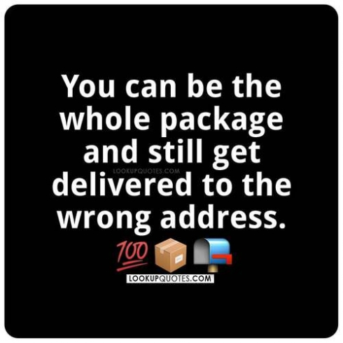 You can be the whole package and still get delivered to the wrong address.
