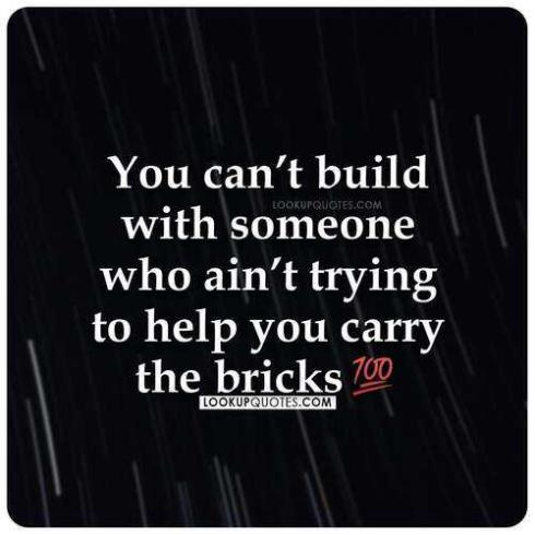 You can't build with someone that ain't trying help you carry the bricks.