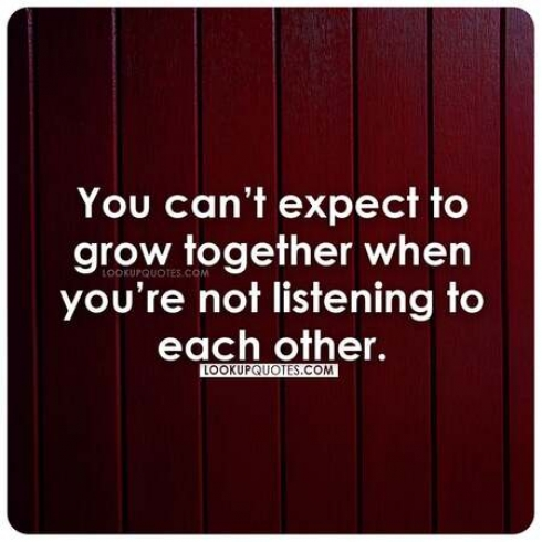 You can't expect to grow together when you're not listening to each other.