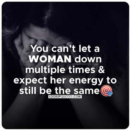 You can't let a WOMAN down multiple times and expect her energy to still crave you.