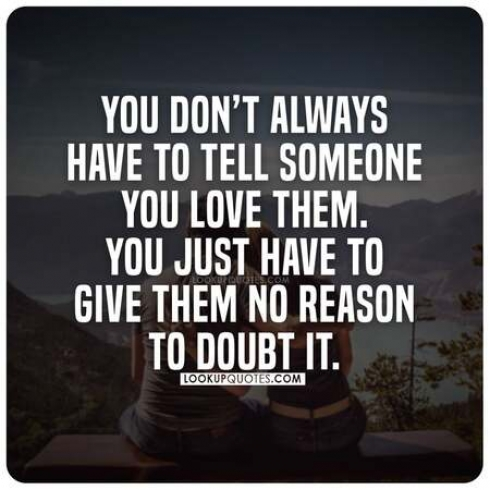 You don't always have to tell someone you love them. You just have to give them no reason doubt to doubt it.