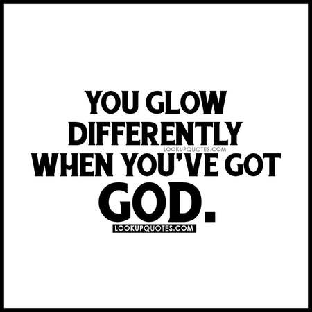 You glow differently when you've got God.