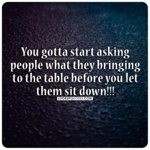 You gotta start asking people what they bringing to the table before you let them sit down