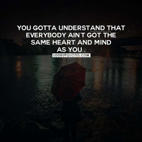 You gotta understand that everybody ain't got the same heart and mind as you.