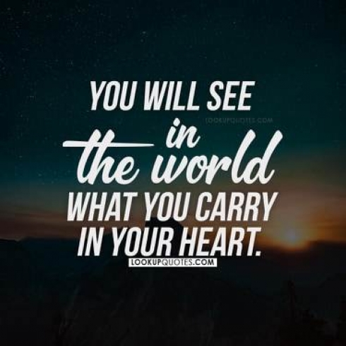 You will see in the world what you carry in your heart.