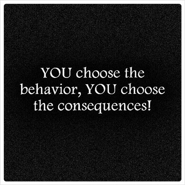 You choose the behavior, You choose the consequences.