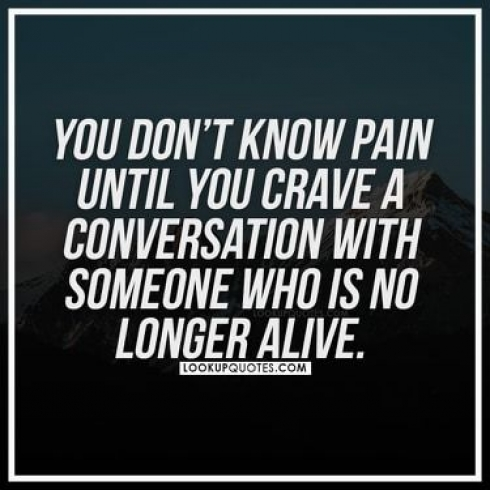 You don't know pain until you crave a conversation with someone who is no longer alive.