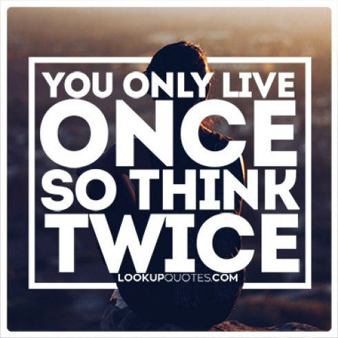 You Only Live Once So Think Twice Quotes