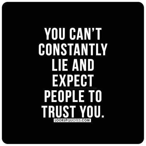 You can't constantly lie and expect people to trust you.