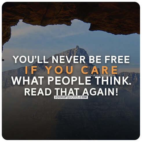 You'll never be free if you care what people think.
