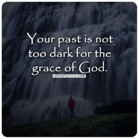 Your past is not too dark for the grace of God.