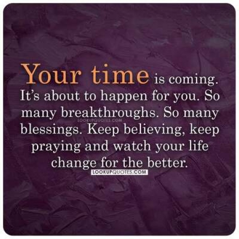 You time is coming. It's about to happen for you